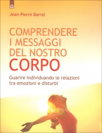 COMPRENDERE I MESSAGGI DEL NOSTRO CORPO Guarire individuando le relazioni tra emozioni e disturbi di Jean Pierre Barral