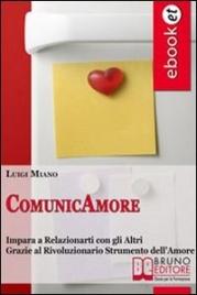 COMUNICAMORE (EBOOK) Impara a relazionarti con gli altri grazie al rivoluzionario strumento dell'amore di Luigi Milano