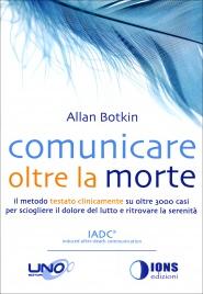 COMUNICARE OLTRE LA MORTE Il metodo testato clinicamente su oltre 3000 casi per sciogliere il dolore del lutto e ritrovare la serenità di Allan Botkin