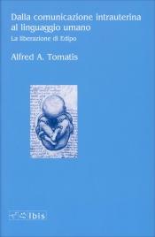 DALLA COMUNICAZIONE INTRAUTERINA AL LINGUAGGIO UMANO La liberazione di Edipo di Alfred Tomatis