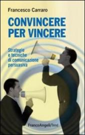 CONVINCERE PER VINCERE Strategie e tecniche di comunicazione persuasiva di Francesco Carraro