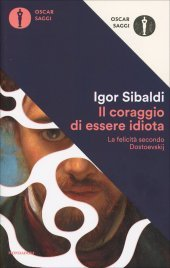 IL CORAGGIO DI ESSERE IDIOTA La felicità secondo Dostoevskij di Igor Sibaldi