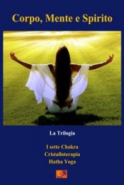 CORPO, MENTE E SPIRITO - LA TRILOGIA (EBOOK) I sette Chakra; Cristalloterapia; Hatha Yoga di Assam Bihar, Susan Daniel