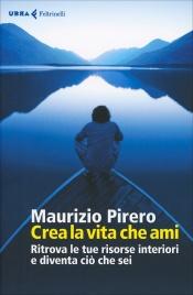 CREA LA VITA CHE AMI di Maurizio Pirero