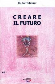 CREARE IL FUTURO - VOLUME 1 di Rudolf Steiner