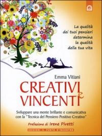 """CREATIVI E VINCENTI Sviluppare una mente brillante e comunicativa con la """"tecnica del pensiero positivo creativo"""" di Emma Vitiani"""