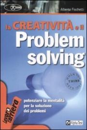 LA CREATIVITà E IL PROBLEM SOLVING Potenziare la mentalità per la soluzione dei problemi di Alberto Fischetti