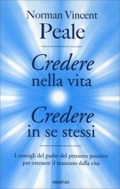CREDERE NELLA VITA, CREDERE IN SE STESSI I consigli del padre del pensiero positivo per ottenere il massimo dalla vita di Norman Vincent Peale