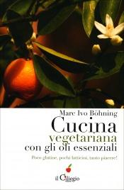 CUCINA VEGETARIANA CON GLI OLI ESSENZIALI Poco glutine, pochi latticini, tanto piacere! di Marco Ivo Böhning