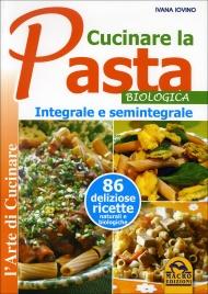 CUCINARE LA PASTA BIOLOGICA INTEGRALE E SEMINTEGRALE 85 deliziose ricette naturali e biologiche di Ivana Iovino