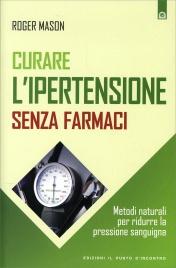 CURARE L'IPERTENSIONE SENZA FARMACI Metodi naturali per ridurre la pressione sanguigna di Roger Mason