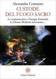 CUSTODE DEL FUOCO SACRO Lo sciamanesimo e l'energia femminile - Le donne medicina raccontano… di Alessandra Comneno