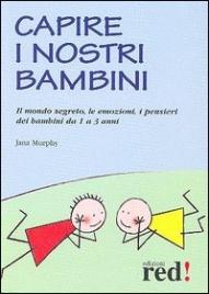 CAPIRE I NOSTRI BAMBINI Il mondo segreto, le emozioni, i pensieri dei bambini da 1 a 3 anni di Jana Murphy