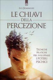 LE CHIAVI DELLA PERCEZIONE Tecniche pratiche per sviluppare i poteri psichici di Ivo Dominiguez