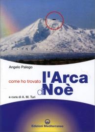 COME HO TROVATO L'ARCA DI NOè Storia documentata di una grande scoperta storico-archeologica di Angelo Palego