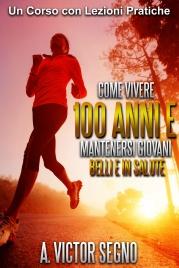 Come Vivere 100 Anni e Mantenersi Giovani Belli e in Salute (eBook)