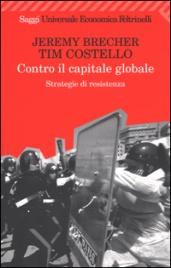 CONTRO IL CAPITALE GLOBALE Strategie di resistenza di Jeremy Brecher, Tim Costello