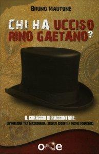 CHI HA UCCISO RINO GAETANO? Il coraggio di raccontare: una storia tra massoneria, servizi segreti e poteri economici di Bruno Mautone