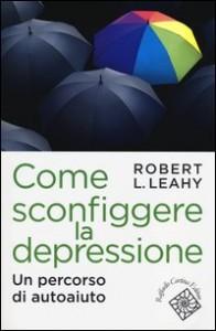 COME SCONFIGGERE LA DEPRESSIONE Un percorso di autoaiuto di Robert L. Leahy