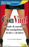CONVINTI Manuale di autodifesa dai manipolatori di idee e desideri di Tiziano Motti, Maria Grazia Cammisano