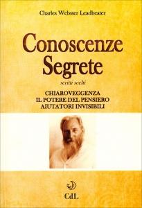 CONOSCENZE SEGRETE - SCRITTI SCELTI Chiaroveggenza - Il potere del pensiero - Aiutatori invisibili di C. W. Leadbeater