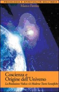 COSCIENZA E ORIGINE DELL'UNIVERSO La rivelazione vedica e le moderne teorie scientifiche di Marco Ferrini