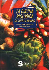LA CUCINA BIOLOGICA DA TUTTO IL MONDO Oltre 400 ricette per stare bene di a cura di Paola Costanzo