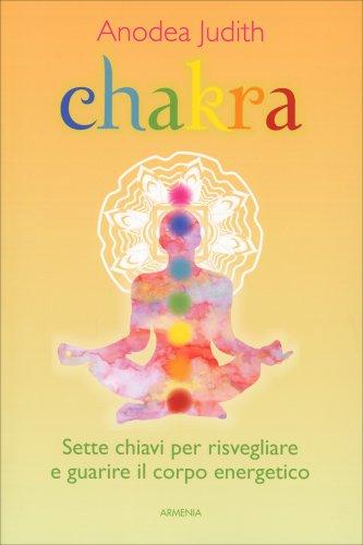 Chakra - Sette chiavi per risvegliare e guarire il corpo energetico
