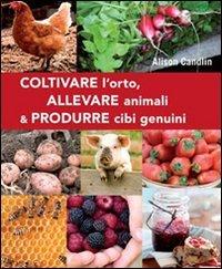 Coltivare l'Orto, Allevare Animali & Produrre Cibi Genuini