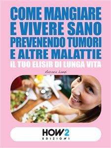 Come Mangiare e Vivere Sano Prevenendo Tumori e altre Malattie (eBook)