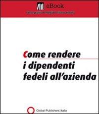 Come Rendere i Dipendenti Fedeli all'Azienda (eBook)