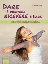 DARE è RICEVERE, RICEVERE è DARE (EBOOK) Il significato profondo della Gratitudine e del Donare secondo i più grandi maestri della crescita personale di Elena Ionita