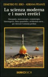 LA SCIENZA MODERNA E I NUOVI ERETICI di Demetrio Iero, Adriana Pesante