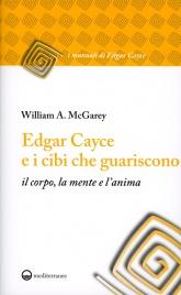 EDGAR CAYCE E I CIBI CHE GUARISCONO Il corpo, la mente e l'anima di William A. Mcgarey