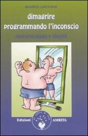 DIMAGRIRE PROGRAMMANDO L'INCONSCIO Neuropsicologia e obesità di Maurice Larocque