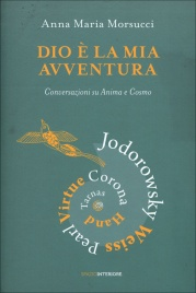 DIO è LA MIA AVVENTURA Conversazioni su Anima e Cosmo con 7 dei personaggi più noti del panorama della spiritualità di Anna Maria Morsucci
