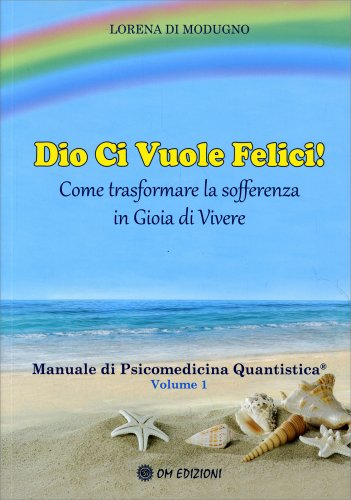 Dio Ci Vuole Felici - Manuale di Psicomedicina Quantistica Volume 1
