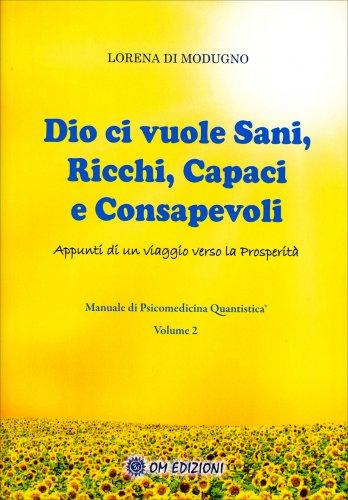 Dio ci Vuole Sani, Ricchi, Capaci e Consapevoli - Manuale di Psicomedicina Quantistica Volume 2