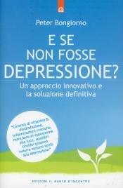 E SE NON FOSSE DEPRESSIONE? Un approccio innovativo e la soluzione definitiva di Peter Bongiorno