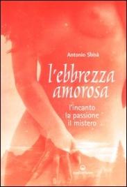 L'EBBREZZA AMOROSA L'incanto, la passione, il mistero di Antonio Sbisà