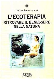 L'ECOTERAPIA Ritrovare il benessere nella natura di Italo Bertolasi