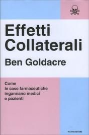 EFFETTI COLLATERALI Come le case farmaceutiche ingannano medici e pazienti di Ben Goldacre