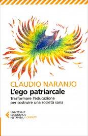 L'EGO PATRIARCALE Trasformare l'educazione per rinascere dalla crisi costruendo una società sana di Claudio Naranjo