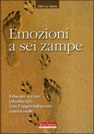 EMOZIONI A SEI ZAMPE Educare il cane ad educarsi con l'apprendimento emotivo di Aldo La Spina
