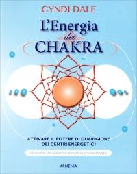 L'ENERGIA DEI CHAKRA Attivare il potere di guarigione dei centri energetici di Cyndi Dale