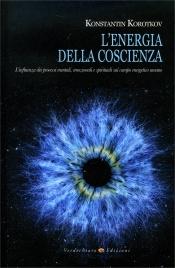 L'ENERGIA DELLA COSCIENZA L'influenza dei processi mentali, emozionali e spirituali sul campo energetico umano di Konstantin Korotkov
