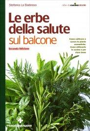 LE ERBE DELLA SALUTE, SUL BALCONE Come coltivare, curare le erbe aromatiche e come utilizzarle in cucina e per la salute di Stefania La Badessa