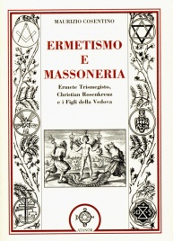 ERMETISMO E MASSONERIA Ermete Trismegisto, Christian Rosenkreuz e i Figli della Vedova di Maurizio Cosentino