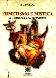 ERMETISMO E MISTICA Il cristianesimo e la Via Iniziatica di Claudio Lanzi