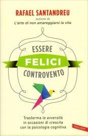 ESSERE FELICI CONTROVENTO Trasforma le avversità in occasioni di crescita con la psicologia cognitiva di Rafael Santandreu